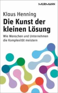 Klaus Henning. Die Kunst der kleinen Lösung. Wie Menschen und Unternehmen die Komplexität meistern