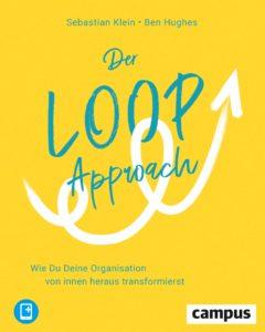 Sebastian Klein - Ben Hughes, Der LOOP Approach. Wie Du Deine Organisation von innen heraus transformierst.