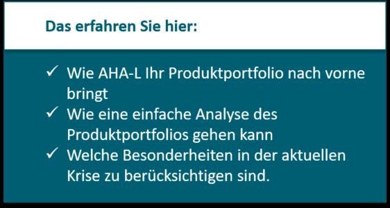 Bereinigung des Produktportfolios: Wie AHA-L Ihr Produktportfolio nach vorne bringt Wie eine einfache Analyse des Produktportfolios gehen kann Welche Besonderheiten in der aktuellen Krise zu berücksichtigen sind.
