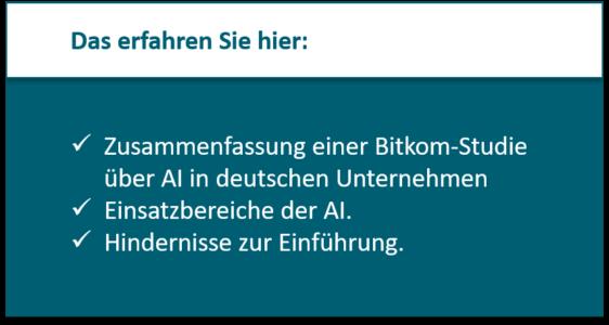 Das erfahren Sie hier: Zusammenfassung einer Bitkom-Studie über AI in deutschen Unternehmen Einsatzbereiche der AI. Hindernisse zur Einführung.